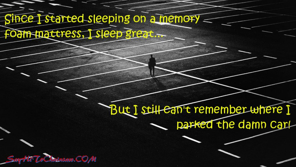 Since I started sleeping on a memory foam mattress, I sleep great... But I still can't remember where I parked the damn car!